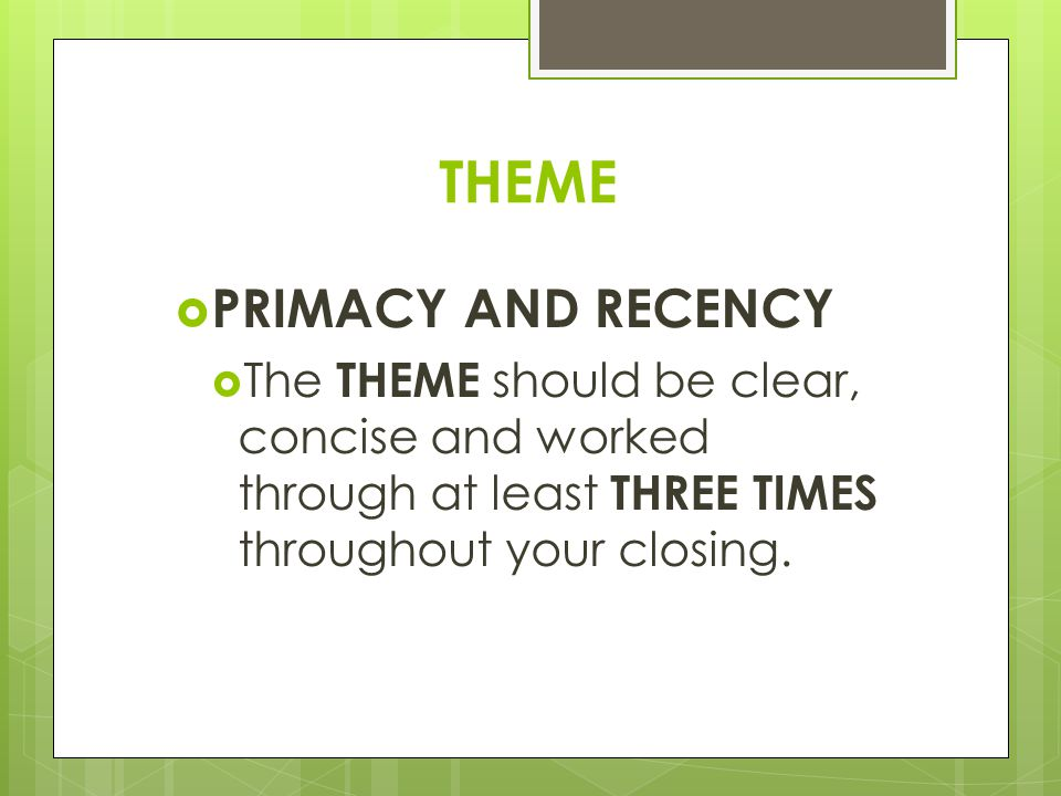 THEME  PRIMACY AND RECENCY  The THEME should be clear, concise and worked through at least THREE TIMES throughout your closing.
