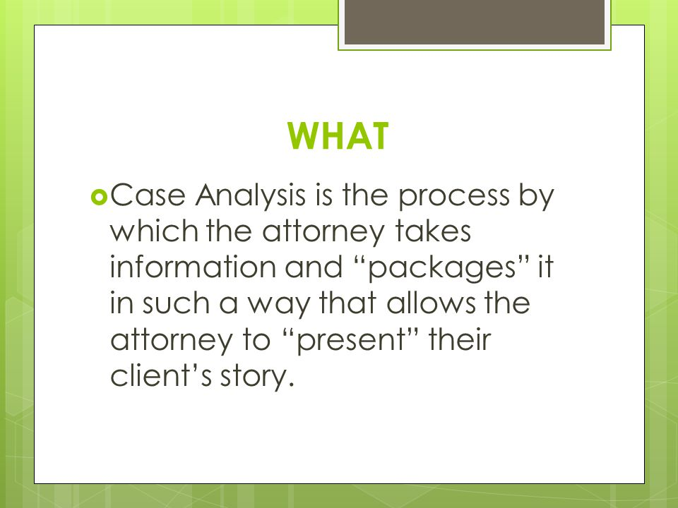 """WHAT  Case Analysis is the process by which the attorney takes information and """"packages"""" it in such a way that allows the attorney to """"present"""" thei"""