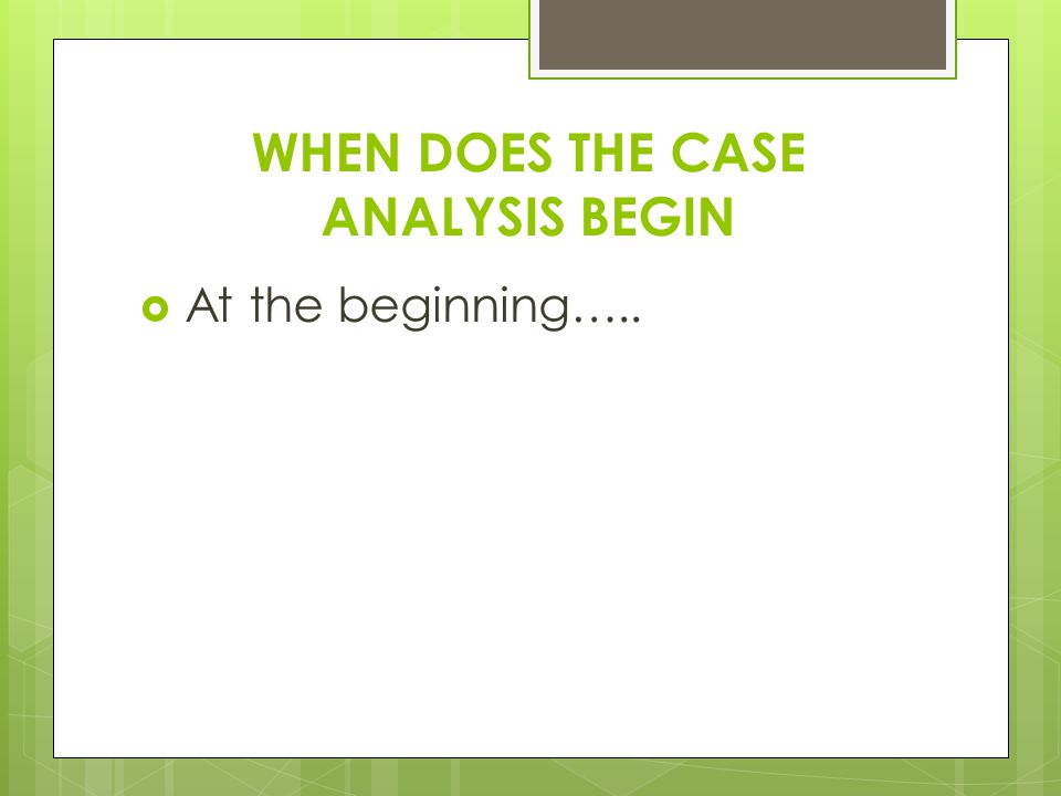 WHEN DOES THE CASE ANALYSIS BEGIN  At the beginning…..