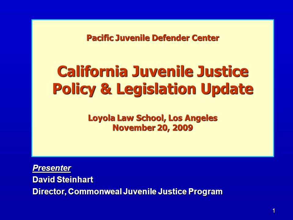 1 Pacific Juvenile Defender Center California Juvenile Justice Policy & Legislation Update Loyola Law School, Los Angeles November 20, 2009 Presenter David Steinhart Director, Commonweal Juvenile Justice Program