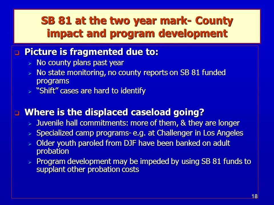 18  Picture is fragmented due to:  No county plans past year  No state monitoring, no county reports on SB 81 funded programs  Shift cases are hard to identify  Where is the displaced caseload going.