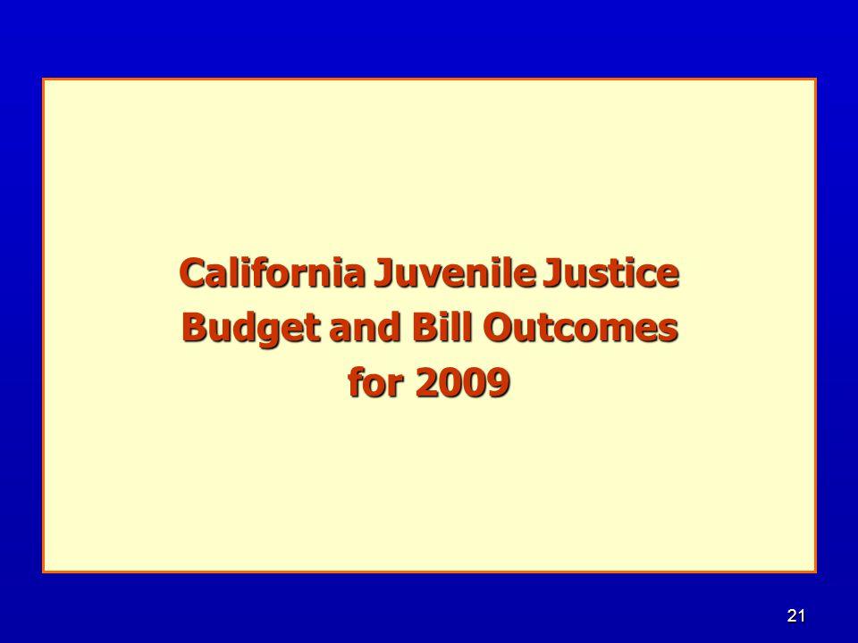 21 California Legislative Report: Juvenile Justice Budget and Bill Outcomes for 2009 and Bill Outcomes for 2009 California Juvenile Justice Budget and Bill Outcomes for 2009