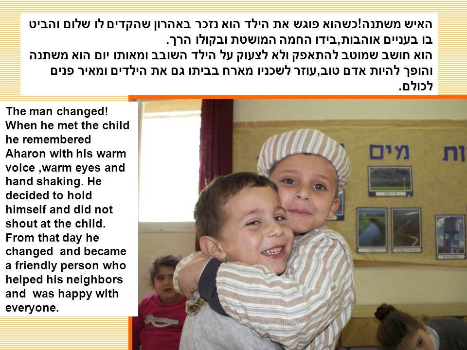 האיש משתנה!כשהוא פוגש את הילד הוא נזכר באהרון שהקדים לו שלום והביט בו בעניים אוהבות,בידו החמה המושטת ובקולו הרך.