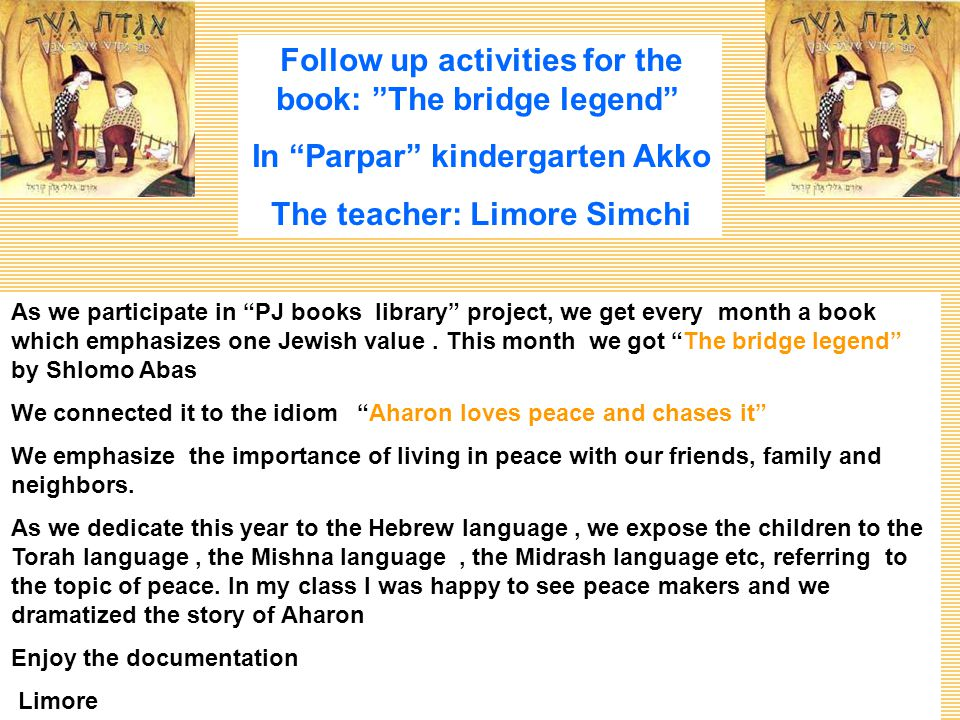 Follow up activities for the book: The bridge legend In Parpar kindergarten Akko The teacher: Limore Simchi As we participate in PJ books library project, we get every month a book which emphasizes one Jewish value.