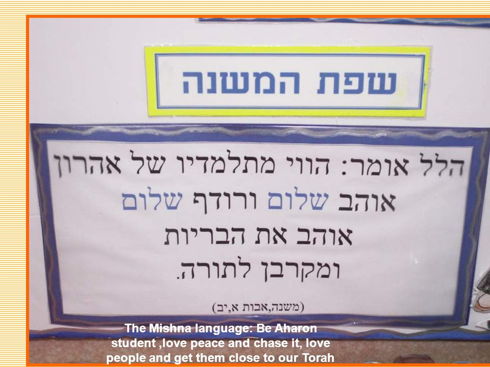 The Mishna language: Be Aharon student,love peace and chase it, love people and get them close to our Torah