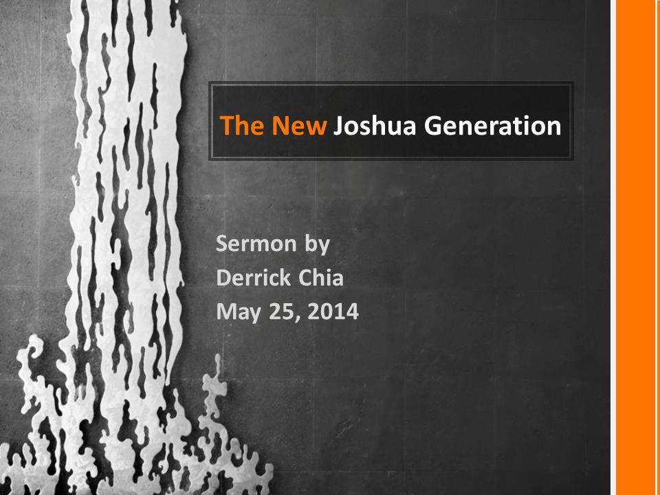 The New Joshua Generation Sermon by Derrick Chia May 25, 2014