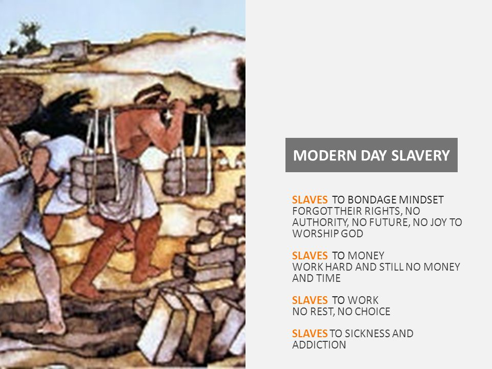 MODERN DAY SLAVERY SLAVES TO BONDAGE MINDSET FORGOT THEIR RIGHTS, NO AUTHORITY, NO FUTURE, NO JOY TO WORSHIP GOD SLAVES TO MONEY WORK HARD AND STILL NO MONEY AND TIME SLAVES TO WORK NO REST, NO CHOICE SLAVES TO SICKNESS AND ADDICTION