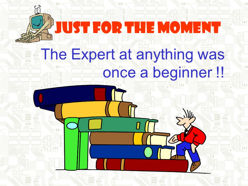 Just for the Moment The Expert at anything was once a beginner !!