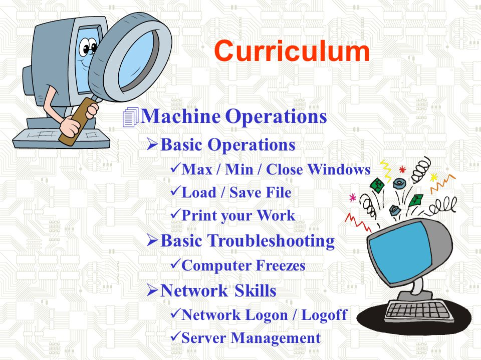 Curriculum 4Machine Operations  Basic Operations Max / Min / Close Windows Load / Save File Print your Work  Basic Troubleshooting Computer Freezes  Network Skills Network Logon / Logoff Server Management