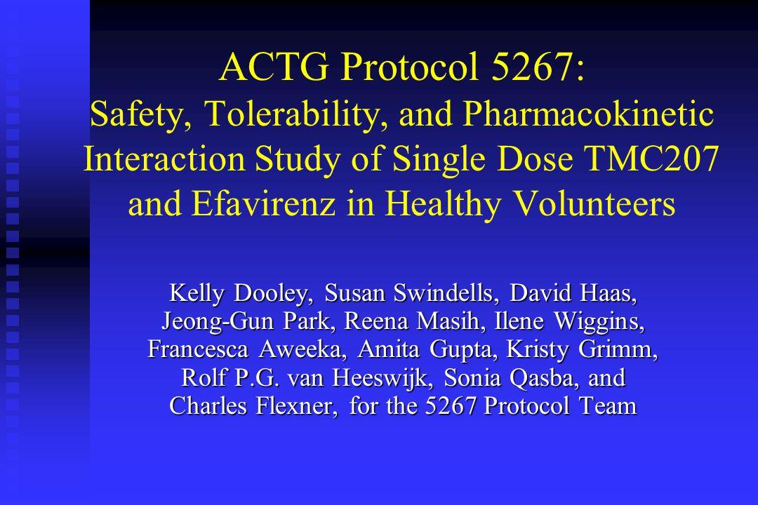 ACTG Protocol 5267: Safety, Tolerability, and Pharmacokinetic Interaction Study of Single Dose TMC207 and Efavirenz in Healthy Volunteers Kelly Dooley, Susan Swindells, David Haas, Jeong-Gun Park, Reena Masih, Ilene Wiggins, Francesca Aweeka, Amita Gupta, Kristy Grimm, Rolf P.G.
