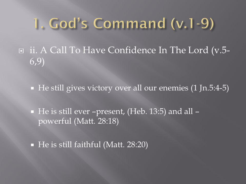  ii. A Call To Have Confidence In The Lord (v.5- 6,9)  He still gives victory over all our enemies (1 Jn.5:4-5)  He is still ever –present, (Heb. 1