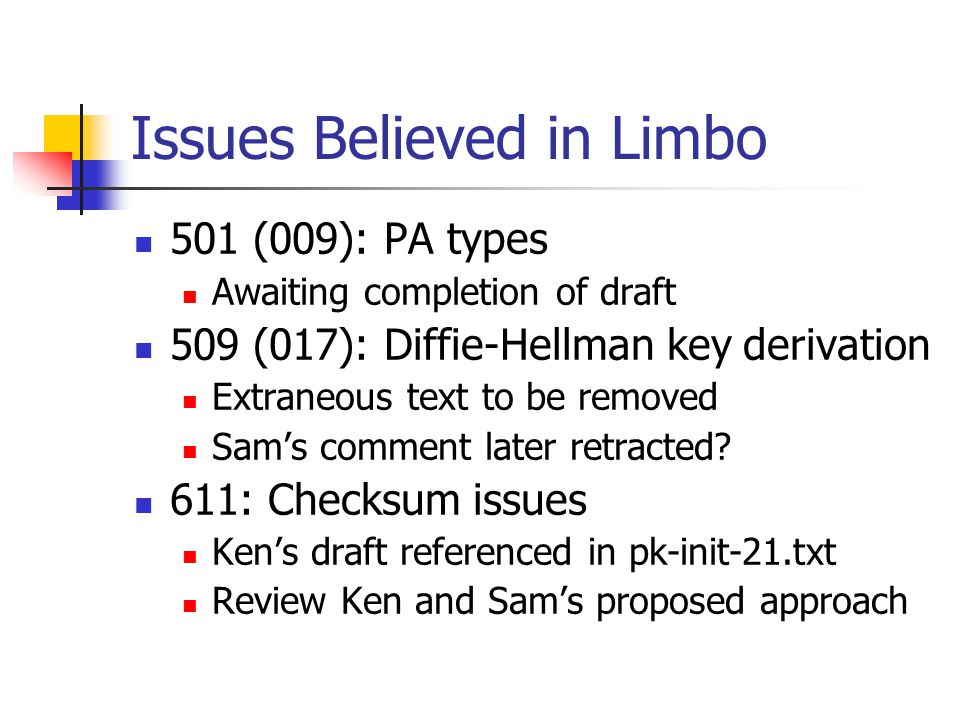 Issues Believed in Limbo 501 (009): PA types Awaiting completion of draft 509 (017): Diffie-Hellman key derivation Extraneous text to be removed Sam's comment later retracted.