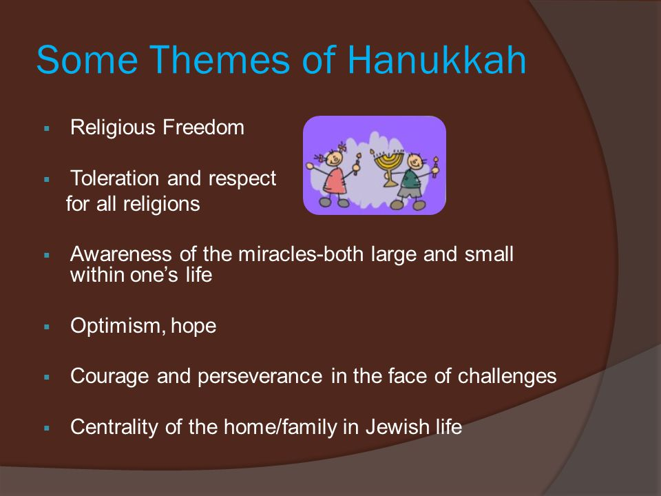 Some Themes of Hanukkah  Religious Freedom  Toleration and respect for all religions  Awareness of the miracles-both large and small within one's life  Optimism, hope  Courage and perseverance in the face of challenges  Centrality of the home/family in Jewish life