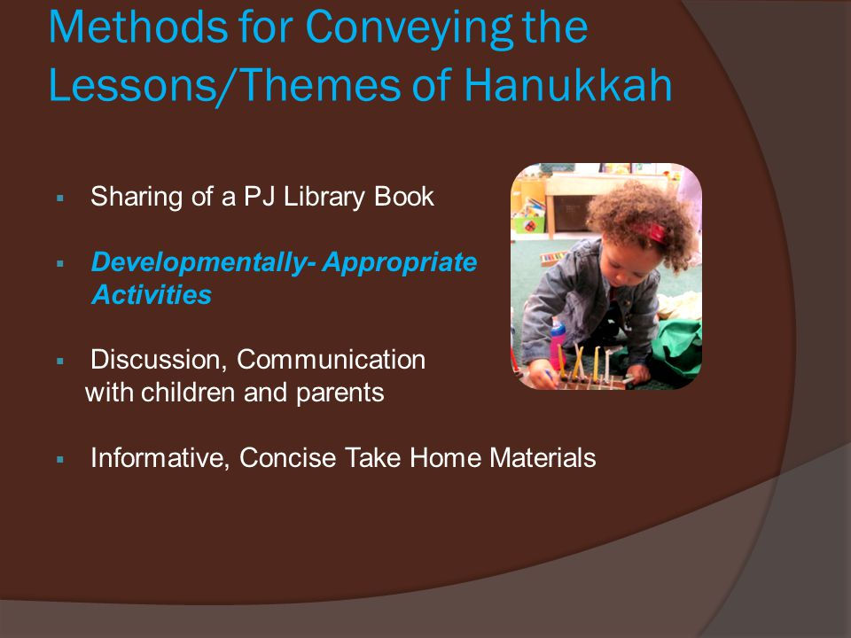 Methods for Conveying the Lessons/Themes of Hanukkah  Sharing of a PJ Library Book  Developmentally- Appropriate Activities  Discussion, Communicat