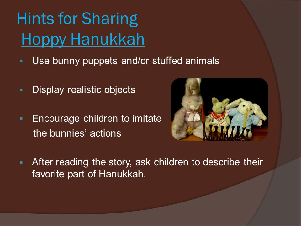 Hints for Sharing Hoppy Hanukkah  Use bunny puppets and/or stuffed animals  Display realistic objects  Encourage children to imitate the bunnies' a