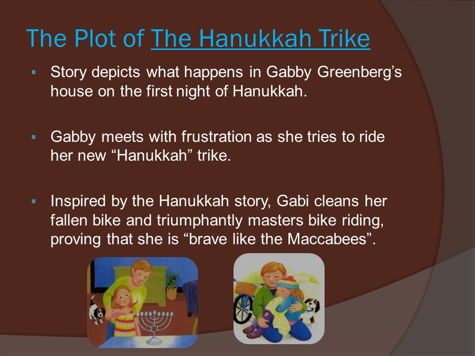 The Plot of The Hanukkah Trike  Story depicts what happens in Gabby Greenberg's house on the first night of Hanukkah.  Gabby meets with frustration