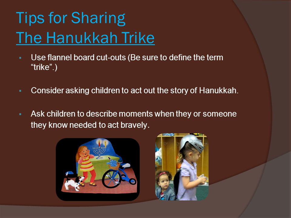 Tips for Sharing The Hanukkah Trike  Use flannel board cut-outs (Be sure to define the term trike .)  Consider asking children to act out the story of Hanukkah.