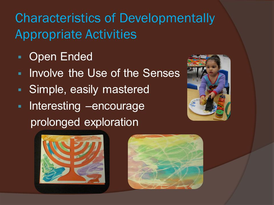 Characteristics of Developmentally Appropriate Activities  Open Ended  Involve the Use of the Senses  Simple, easily mastered  Interesting –encourage prolonged exploration