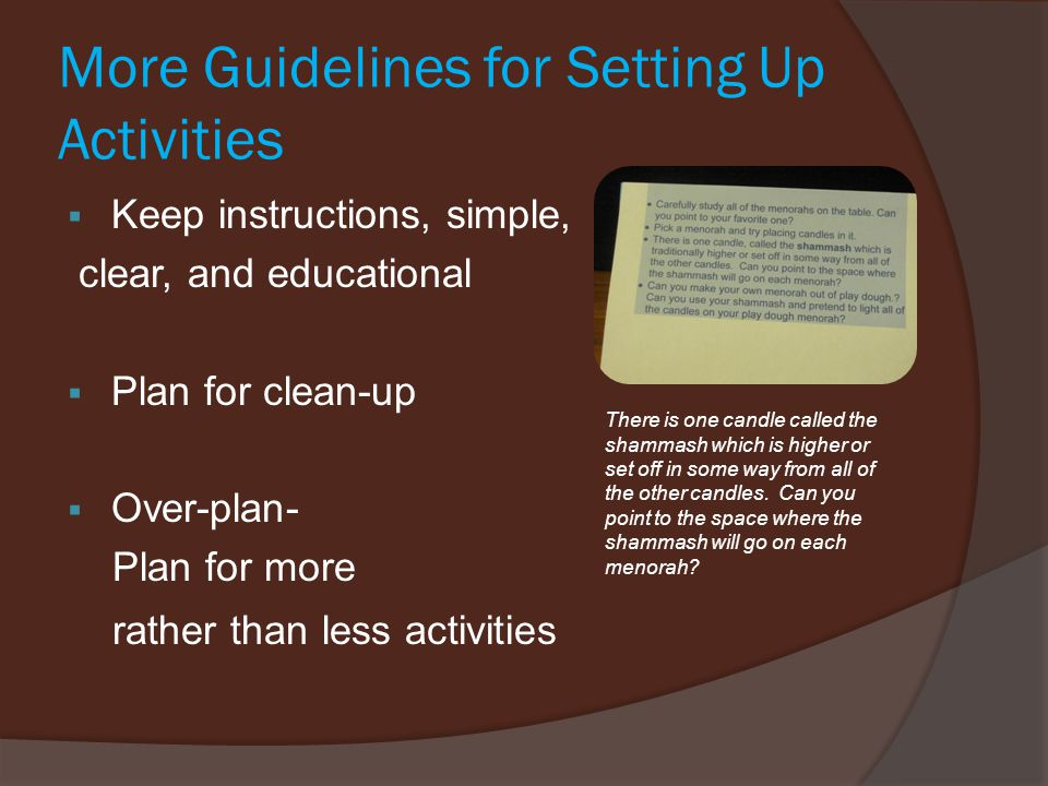 More Guidelines for Setting Up Activities  Keep instructions, simple, clear, and educational  Plan for clean-up  Over-plan- Plan for more rather than less activities There is one candle called the shammash which is higher or set off in some way from all of the other candles.