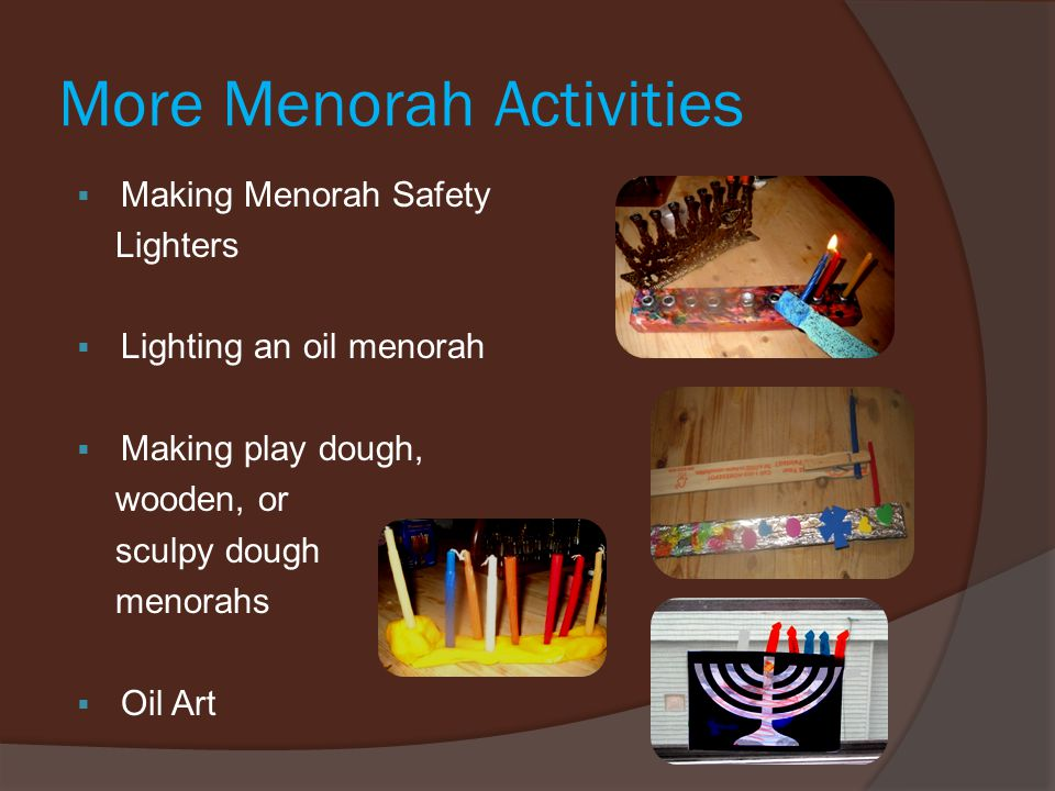 More Menorah Activities  Making Menorah Safety Lighters  Lighting an oil menorah  Making play dough, wooden, or sculpy dough menorahs  Oil Art