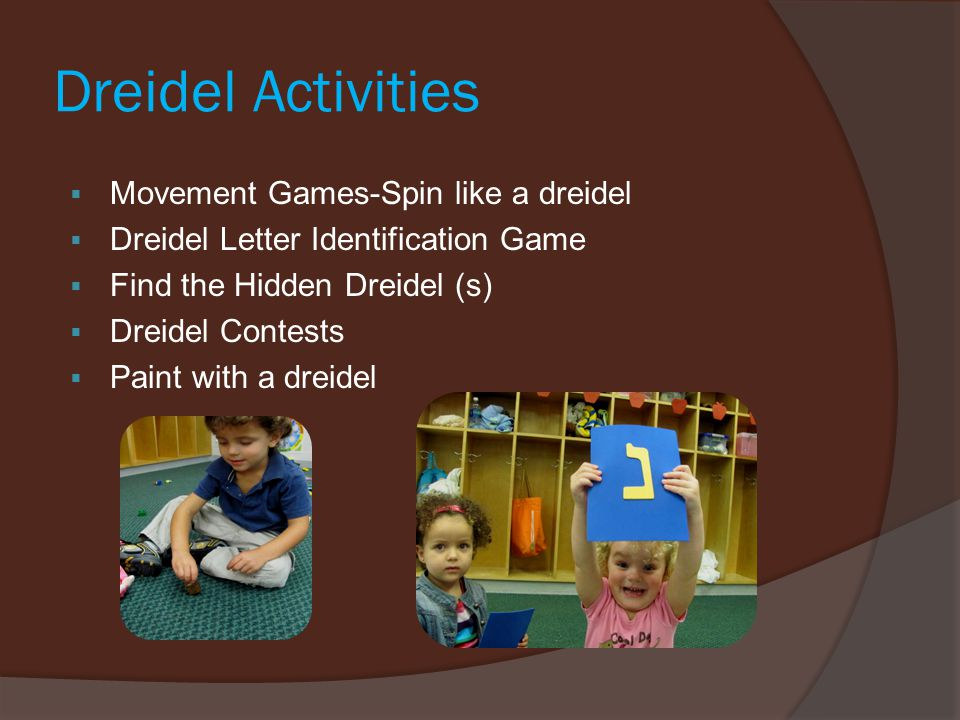 Dreidel Activities  Movement Games-Spin like a dreidel  Dreidel Letter Identification Game  Find the Hidden Dreidel (s)  Dreidel Contests  Paint with a dreidel