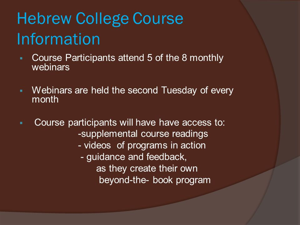 Hebrew College Course Information  Course Participants attend 5 of the 8 monthly webinars  Webinars are held the second Tuesday of every month  Course participants will have have access to: -supplemental course readings - videos of programs in action - guidance and feedback, as they create their own beyond-the- book program