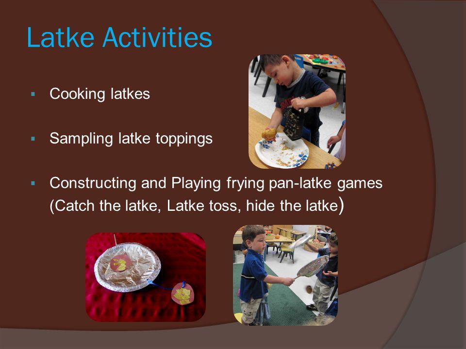 Latke Activities  Cooking latkes  Sampling latke toppings  Constructing and Playing frying pan-latke games (Catch the latke, Latke toss, hide the l