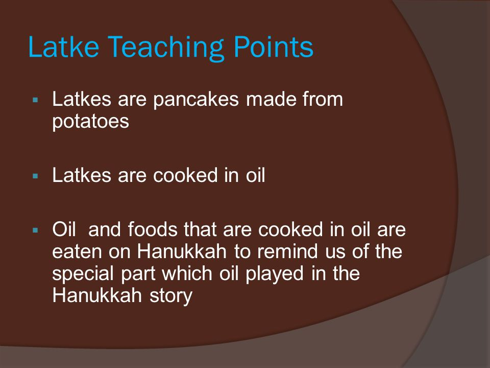 Latke Teaching Points  Latkes are pancakes made from potatoes  Latkes are cooked in oil  Oil and foods that are cooked in oil are eaten on Hanukkah to remind us of the special part which oil played in the Hanukkah story