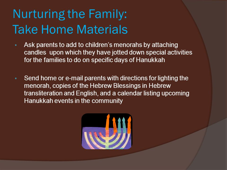 Nurturing the Family: Take Home Materials  Ask parents to add to children's menorahs by attaching candles upon which they have jotted down special activities for the families to do on specific days of Hanukkah  Send home or e-mail parents with directions for lighting the menorah, copies of the Hebrew Blessings in Hebrew transliteration and English, and a calendar listing upcoming Hanukkah events in the community