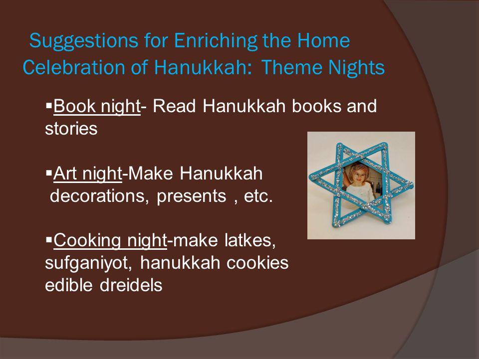 Suggestions for Enriching the Home Celebration of Hanukkah: Theme Nights  Book night- Read Hanukkah books and stories  Art night-Make Hanukkah decorations, presents, etc.
