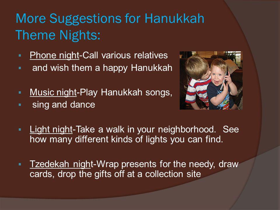 More Suggestions for Hanukkah Theme Nights:  Phone night-Call various relatives  and wish them a happy Hanukkah  Music night-Play Hanukkah songs, 