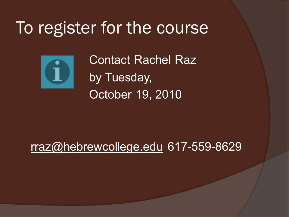To register for the course Contact Rachel Raz by Tuesday, October 19, 2010 rraz@hebrewcollege.edu 617-559-8629