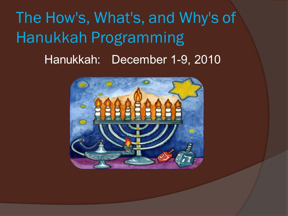 The How s, What s, and Why s of Hanukkah Programming Hanukkah: December 1-9, 2010