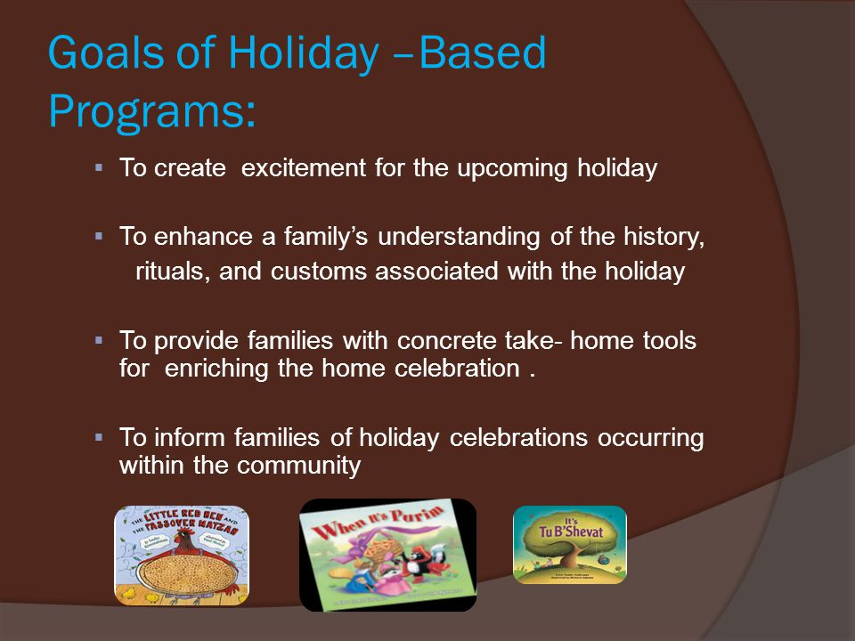 Goals of Holiday –Based Programs:  To create excitement for the upcoming holiday  To enhance a family's understanding of the history, rituals, and c