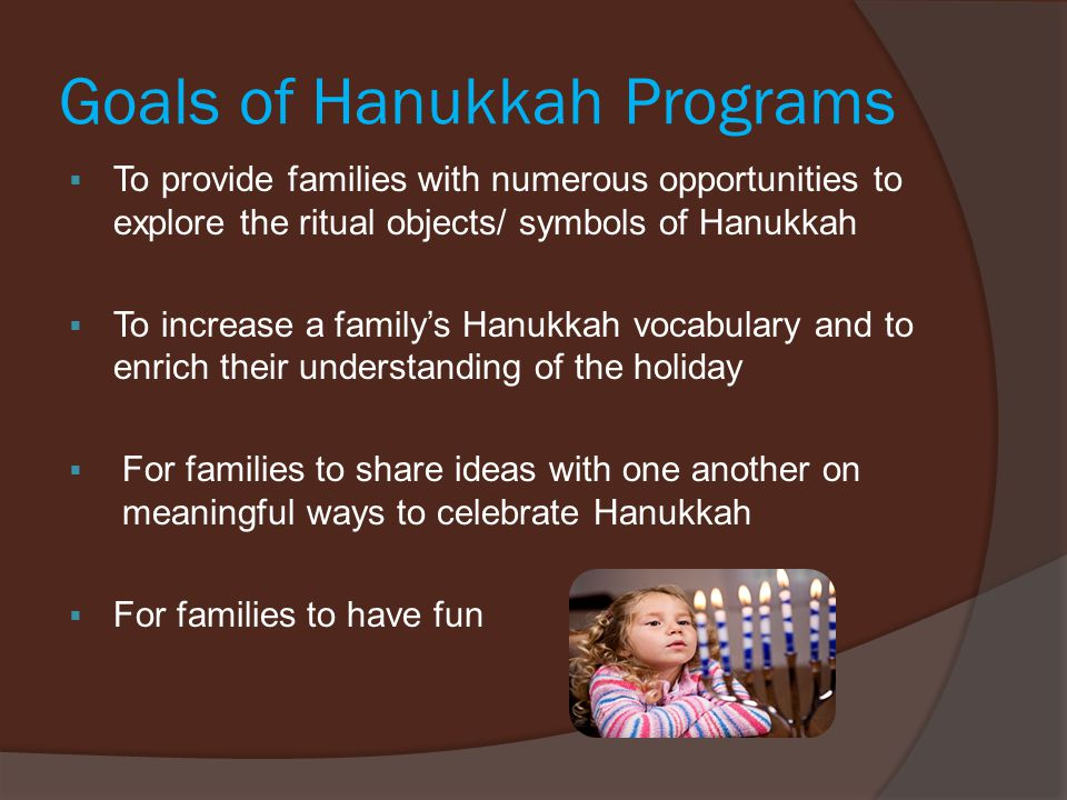 Goals of Hanukkah Programs  To provide families with numerous opportunities to explore the ritual objects/ symbols of Hanukkah  To increase a family's Hanukkah vocabulary and to enrich their understanding of the holiday  For families to share ideas with one another on meaningful ways to celebrate Hanukkah  For families to have fun