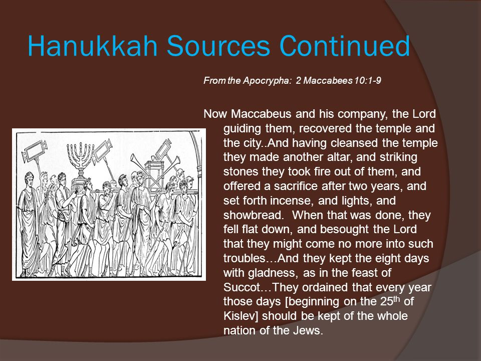 Hanukkah Sources Continued From the Apocrypha: 2 Maccabees 10:1-9 Now Maccabeus and his company, the Lord guiding them, recovered the temple and the c