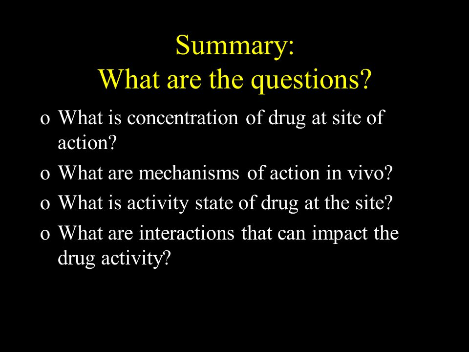Summary: What are the questions. oWhat is concentration of drug at site of action.