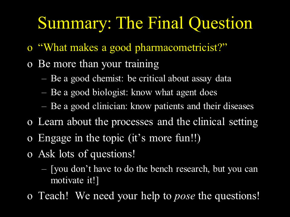 Summary: The Final Question o What makes a good pharmacometricist? oBe more than your training –Be a good chemist: be critical about assay data –Be a good biologist: know what agent does –Be a good clinician: know patients and their diseases oLearn about the processes and the clinical setting oEngage in the topic (it's more fun!!) oAsk lots of questions.