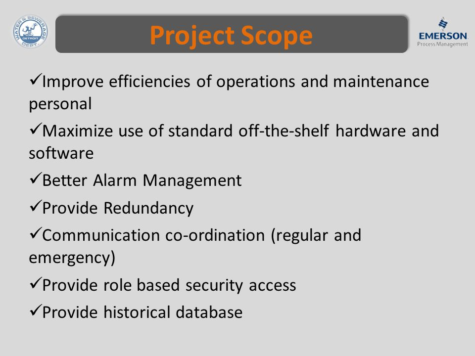 Project Scope Improve efficiencies of operations and maintenance personal Maximize use of standard off-the-shelf hardware and software Better Alarm Management Provide Redundancy Communication co-ordination (regular and emergency) Provide role based security access Provide historical database