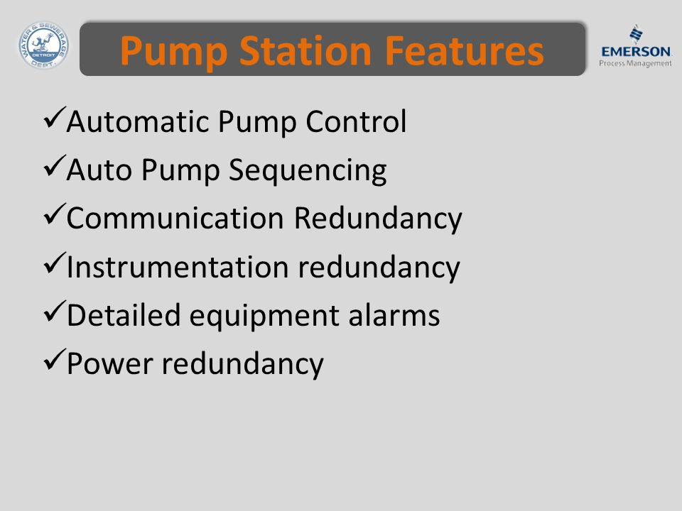 Pump Station Features Automatic Pump Control Auto Pump Sequencing Communication Redundancy Instrumentation redundancy Detailed equipment alarms Power redundancy