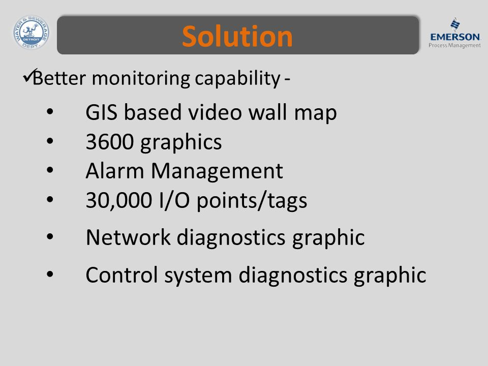 Better monitoring capability - GIS based video wall map 3600 graphics Alarm Management 30,000 I/O points/tags Network diagnostics graphic Control system diagnostics graphic