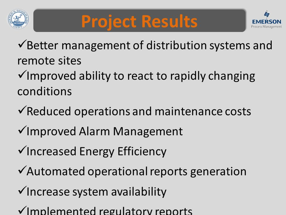 Project Results Better management of distribution systems and remote sites Improved ability to react to rapidly changing conditions Reduced operations and maintenance costs Improved Alarm Management Increased Energy Efficiency Automated operational reports generation Increase system availability Implemented regulatory reports