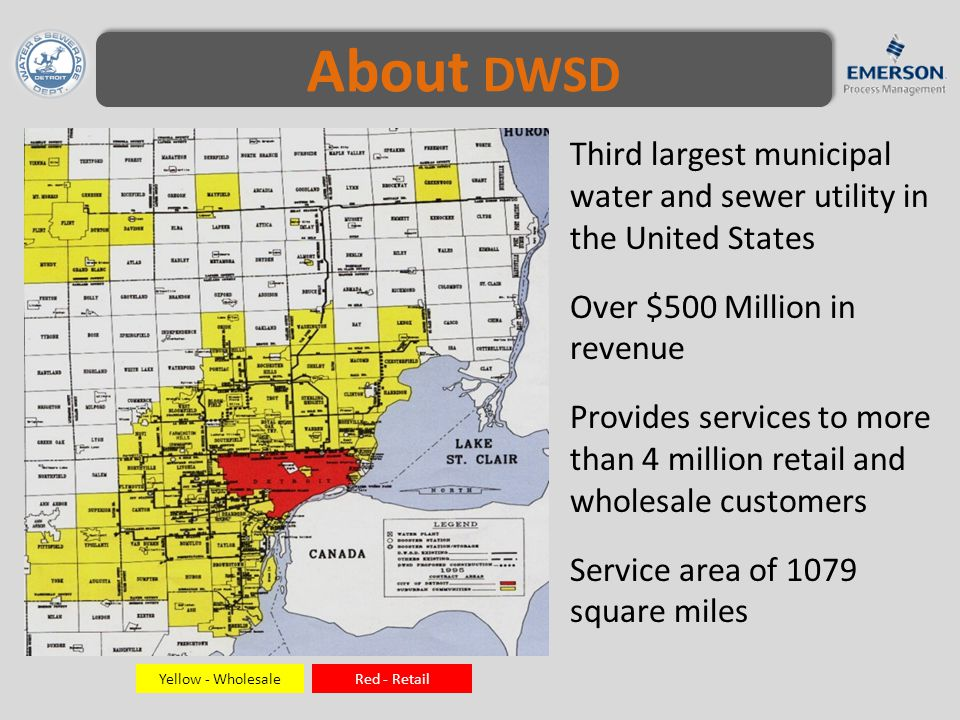 About DWSD Third largest municipal water and sewer utility in the United States Over $500 Million in revenue Provides services to more than 4 million retail and wholesale customers Service area of 1079 square miles Yellow - WholesaleRed - Retail