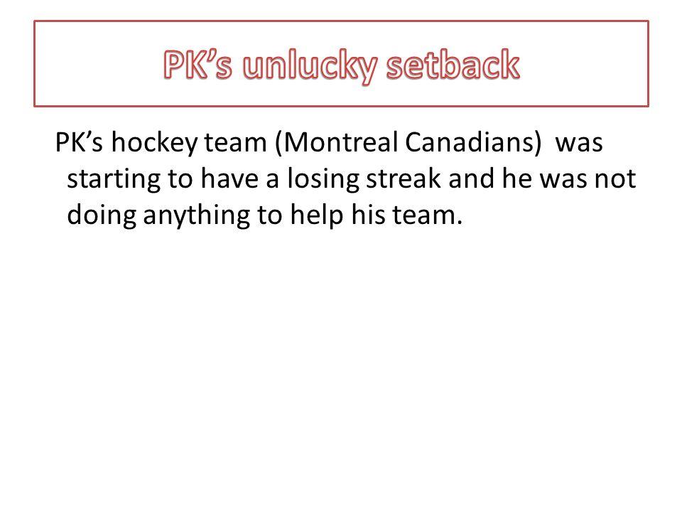 PK's hockey team (Montreal Canadians) was starting to have a losing streak and he was not doing anything to help his team.