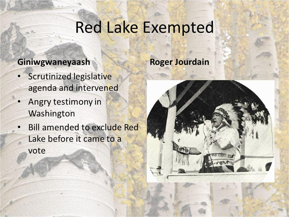 Red Lake Exempted Giniwgwaneyaash Scrutinized legislative agenda and intervened Angry testimony in Washington Bill amended to exclude Red Lake before it came to a vote Roger Jourdain