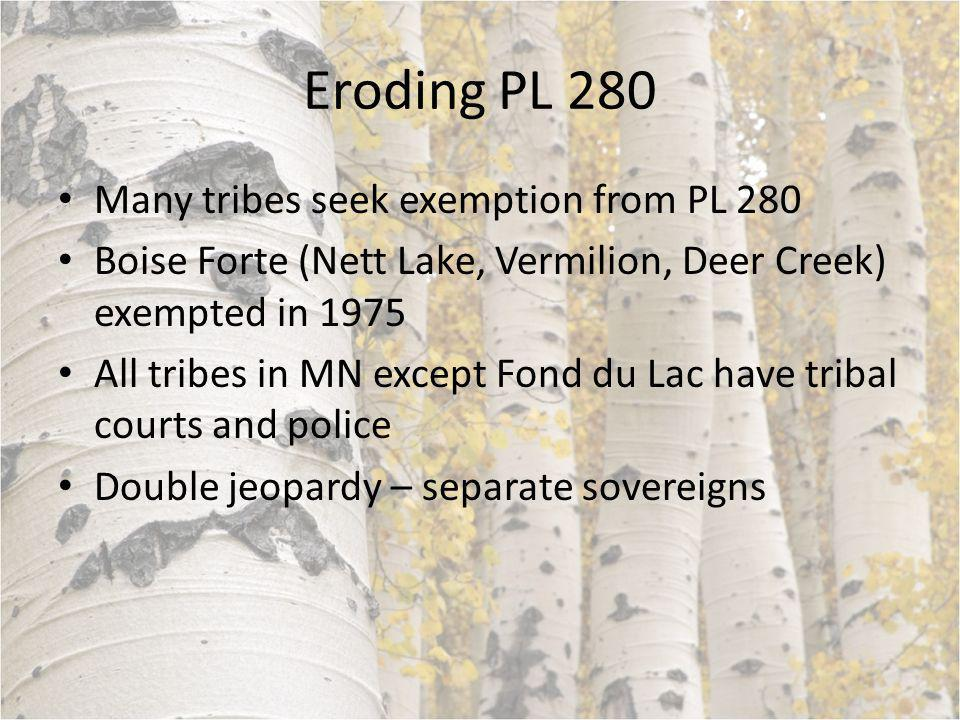 Eroding PL 280 Many tribes seek exemption from PL 280 Boise Forte (Nett Lake, Vermilion, Deer Creek) exempted in 1975 All tribes in MN except Fond du Lac have tribal courts and police Double jeopardy – separate sovereigns