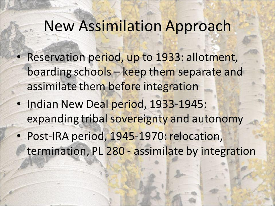 New Assimilation Approach Reservation period, up to 1933: allotment, boarding schools – keep them separate and assimilate them before integration Indian New Deal period, 1933-1945: expanding tribal sovereignty and autonomy Post-IRA period, 1945-1970: relocation, termination, PL 280 - assimilate by integration