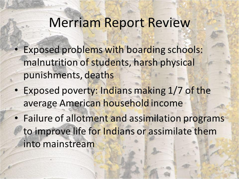 Merriam Report Review Exposed problems with boarding schools: malnutrition of students, harsh physical punishments, deaths Exposed poverty: Indians making 1/7 of the average American household income Failure of allotment and assimilation programs to improve life for Indians or assimilate them into mainstream