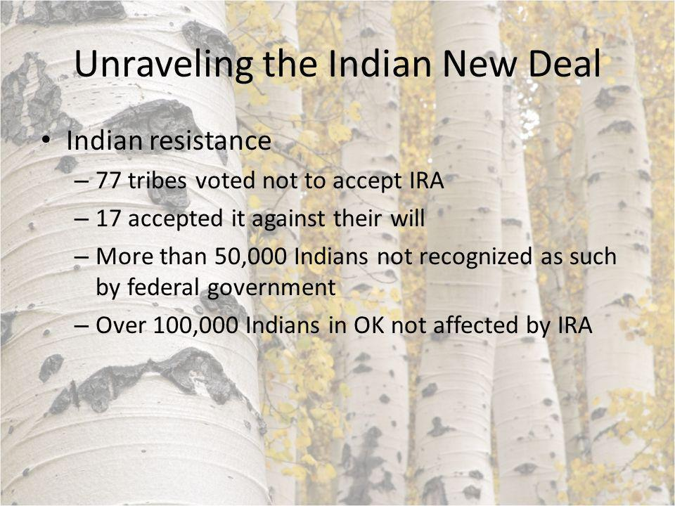 Unraveling the Indian New Deal Indian resistance – 77 tribes voted not to accept IRA – 17 accepted it against their will – More than 50,000 Indians not recognized as such by federal government – Over 100,000 Indians in OK not affected by IRA