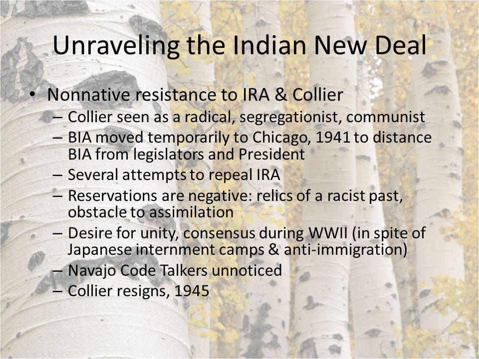 Unraveling the Indian New Deal Nonnative resistance to IRA & Collier – Collier seen as a radical, segregationist, communist – BIA moved temporarily to Chicago, 1941 to distance BIA from legislators and President – Several attempts to repeal IRA – Reservations are negative: relics of a racist past, obstacle to assimilation – Desire for unity, consensus during WWII (in spite of Japanese internment camps & anti-immigration) – Navajo Code Talkers unnoticed – Collier resigns, 1945